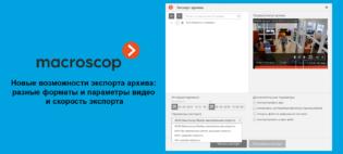 Macroscop представляет новые возможности экспорта архива