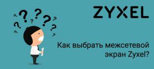 Как выбрать межсетевой экран Zyxel?
